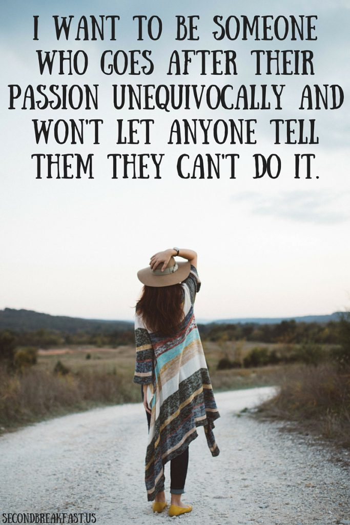 I want to be someone who goes after their passion unequivocally and won't let anyone tell them they can't do it.